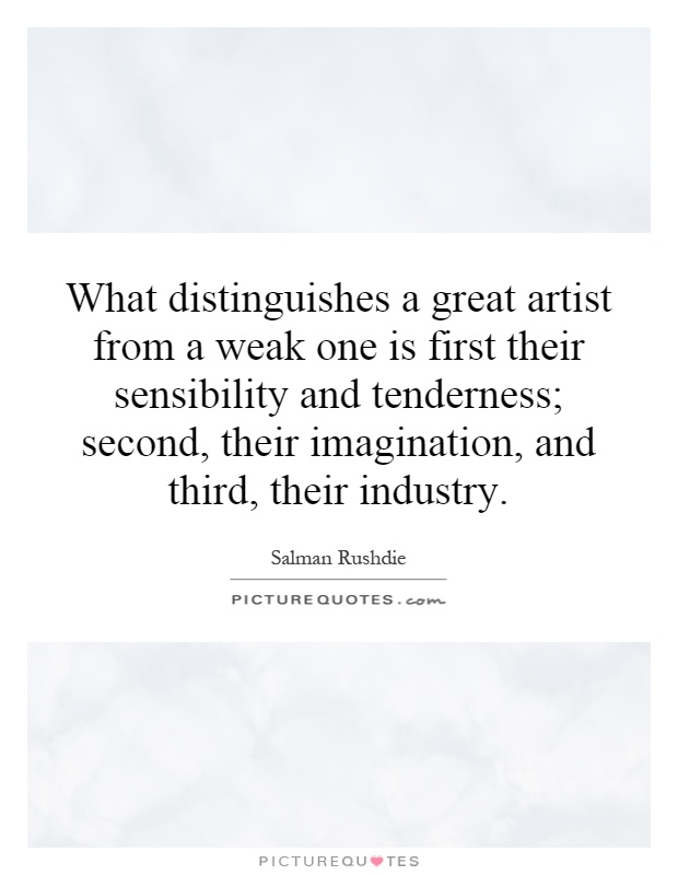 What distinguishes a great artist from a weak one is first their sensibility and tenderness; second, their imagination, and third, their industry Picture Quote #1