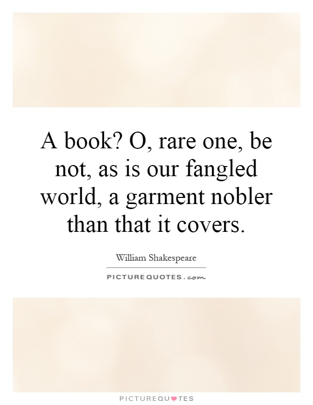A book? O, rare one, be not, as is our fangled world, a garment nobler than that it covers Picture Quote #1