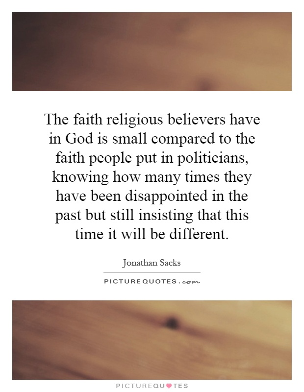The faith religious believers have in God is small compared to the faith people put in politicians, knowing how many times they have been disappointed in the past but still insisting that this time it will be different Picture Quote #1