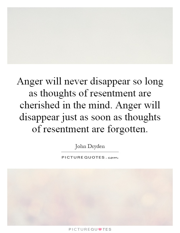 Anger will never disappear so long as thoughts of resentment are cherished in the mind. Anger will disappear just as soon as thoughts of resentment are forgotten Picture Quote #1