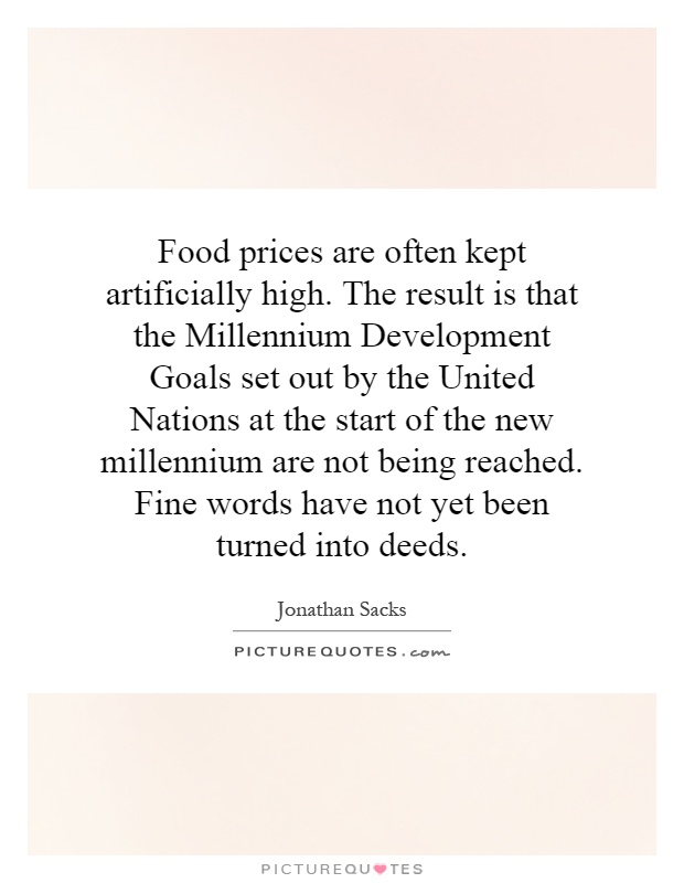 Food prices are often kept artificially high. The result is that the Millennium Development Goals set out by the United Nations at the start of the new millennium are not being reached. Fine words have not yet been turned into deeds Picture Quote #1