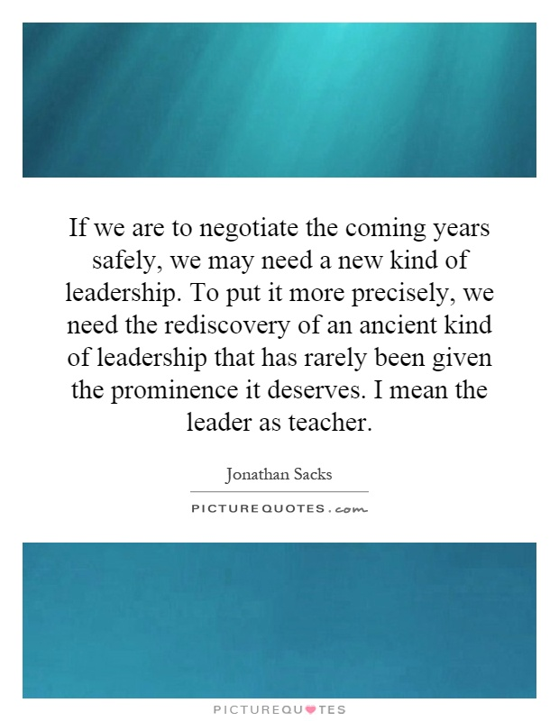 If we are to negotiate the coming years safely, we may need a new kind of leadership. To put it more precisely, we need the rediscovery of an ancient kind of leadership that has rarely been given the prominence it deserves. I mean the leader as teacher Picture Quote #1