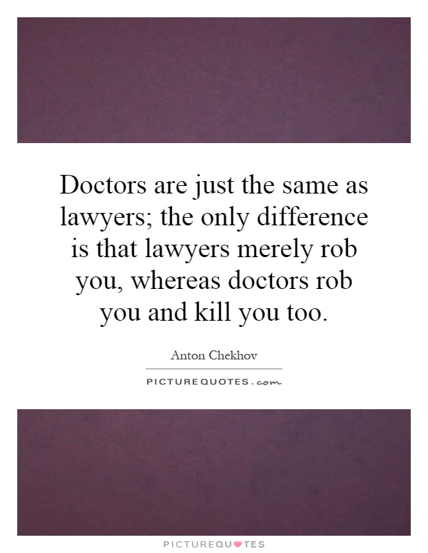 Doctors are just the same as lawyers; the only difference is that lawyers merely rob you, whereas doctors rob you and kill you too Picture Quote #1