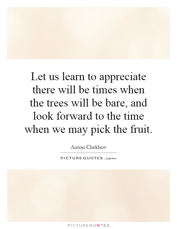 Let us learn to appreciate there will be times when the trees will be bare, and look forward to the time when we may pick the fruit Picture Quote #1