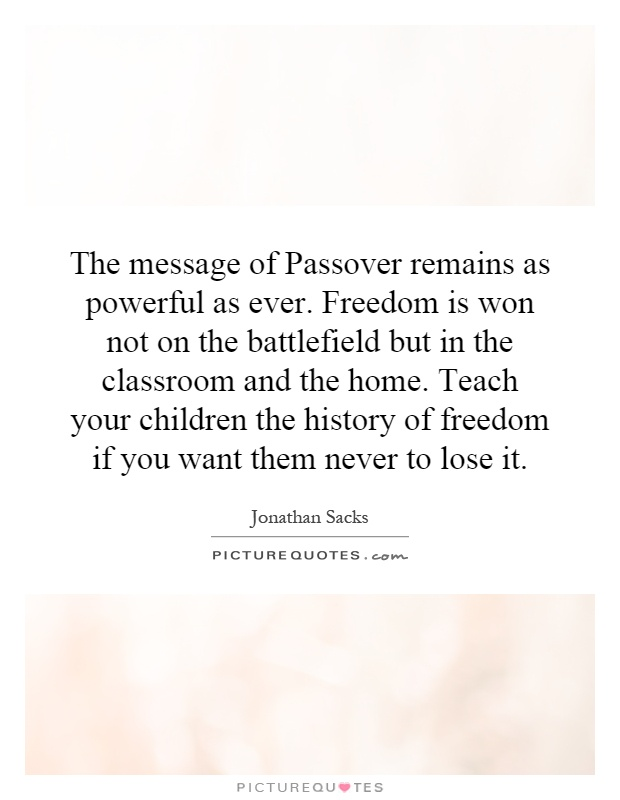 The message of Passover remains as powerful as ever. Freedom is won not on the battlefield but in the classroom and the home. Teach your children the history of freedom if you want them never to lose it Picture Quote #1