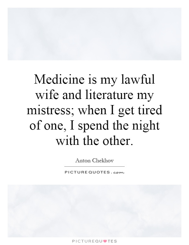 Medicine is my lawful wife and literature my mistress; when I get tired of one, I spend the night with the other Picture Quote #1