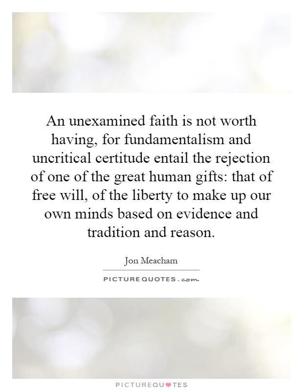 An unexamined faith is not worth having, for fundamentalism and uncritical certitude entail the rejection of one of the great human gifts: that of free will, of the liberty to make up our own minds based on evidence and tradition and reason Picture Quote #1