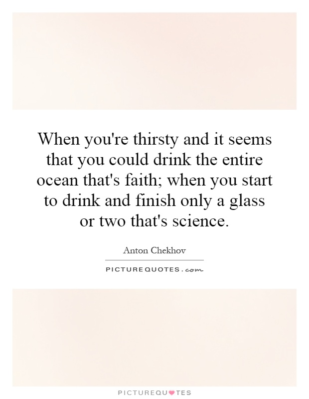 When you're thirsty and it seems that you could drink the entire ocean that's faith; when you start to drink and finish only a glass or two that's science Picture Quote #1