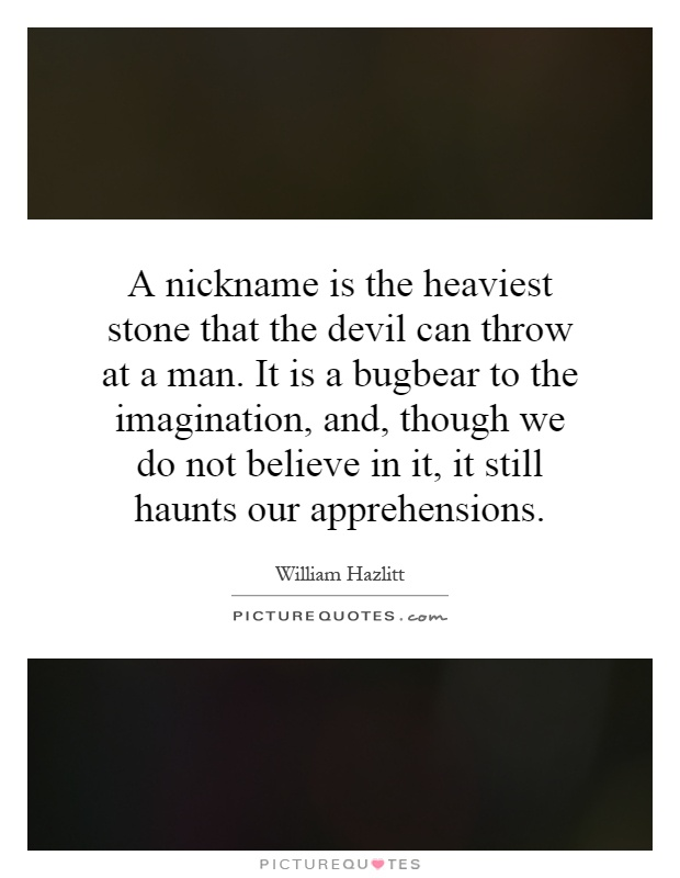 A nickname is the heaviest stone that the devil can throw at a man. It is a bugbear to the imagination, and, though we do not believe in it, it still haunts our apprehensions Picture Quote #1