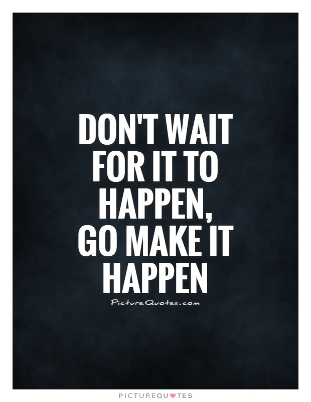 Don't wait for it to happen, go make it happen Picture Quote #1