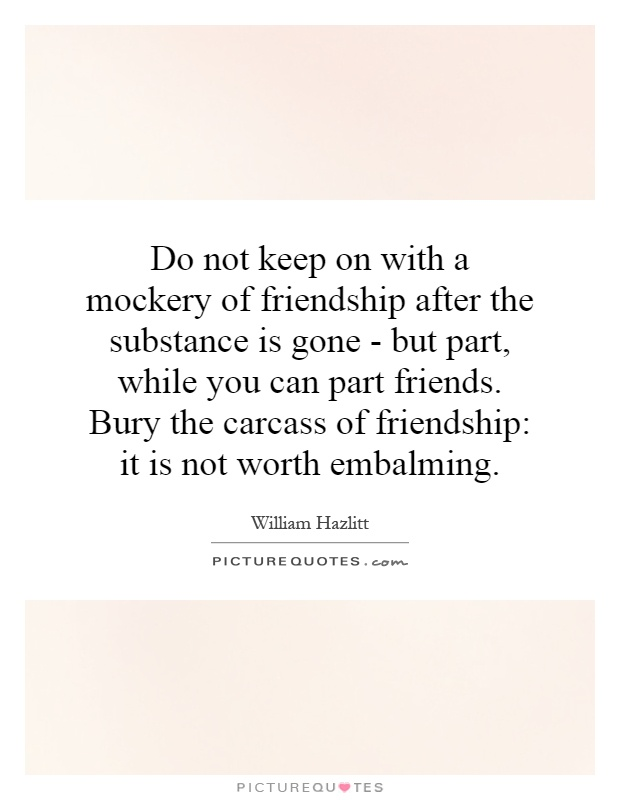 Do not keep on with a mockery of friendship after the substance is gone - but part, while you can part friends. Bury the carcass of friendship: it is not worth embalming Picture Quote #1