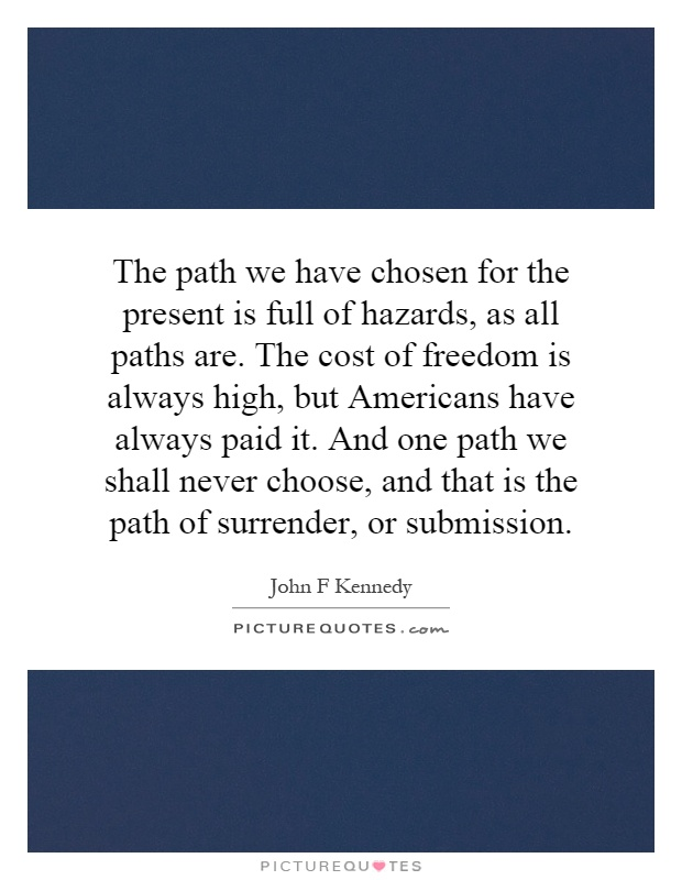 The path we have chosen for the present is full of hazards, as all paths are. The cost of freedom is always high, but Americans have always paid it. And one path we shall never choose, and that is the path of surrender, or submission Picture Quote #1