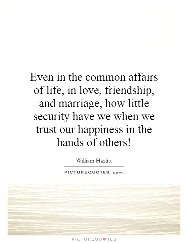 Even in the common affairs of life, in love, friendship, and marriage, how little security have we when we trust our happiness in the hands of others! Picture Quote #1