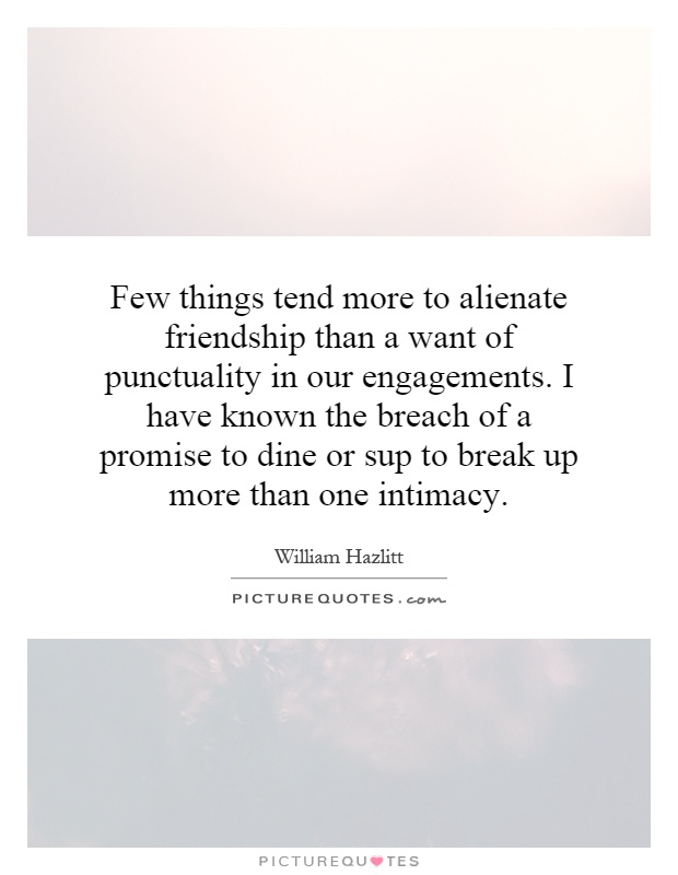 Few things tend more to alienate friendship than a want of punctuality in our engagements. I have known the breach of a promise to dine or sup to break up more than one intimacy Picture Quote #1