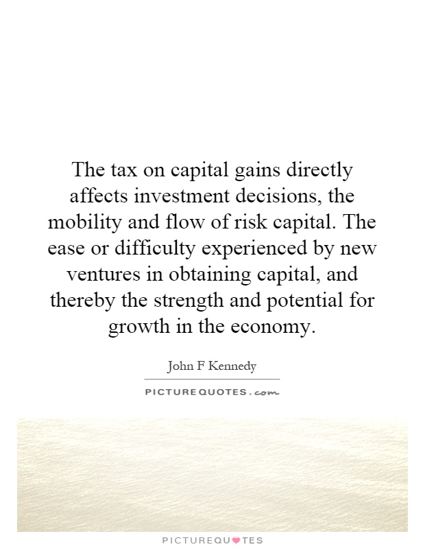 The tax on capital gains directly affects investment decisions, the mobility and flow of risk capital. The ease or difficulty experienced by new ventures in obtaining capital, and thereby the strength and potential for growth in the economy Picture Quote #1