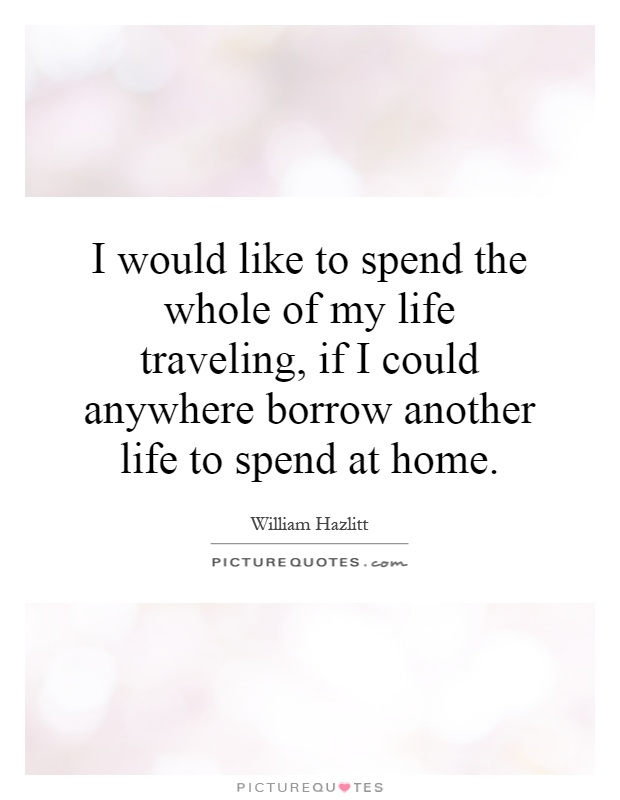 I would like to spend the whole of my life traveling, if I could anywhere borrow another life to spend at home Picture Quote #1