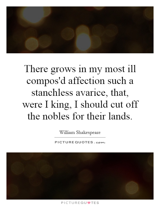 There grows in my most ill compos'd affection such a stanchless avarice, that, were I king, I should cut off the nobles for their lands Picture Quote #1