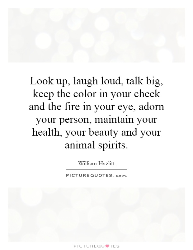 Look up, laugh loud, talk big, keep the color in your cheek and the fire in your eye, adorn your person, maintain your health, your beauty and your animal spirits Picture Quote #1