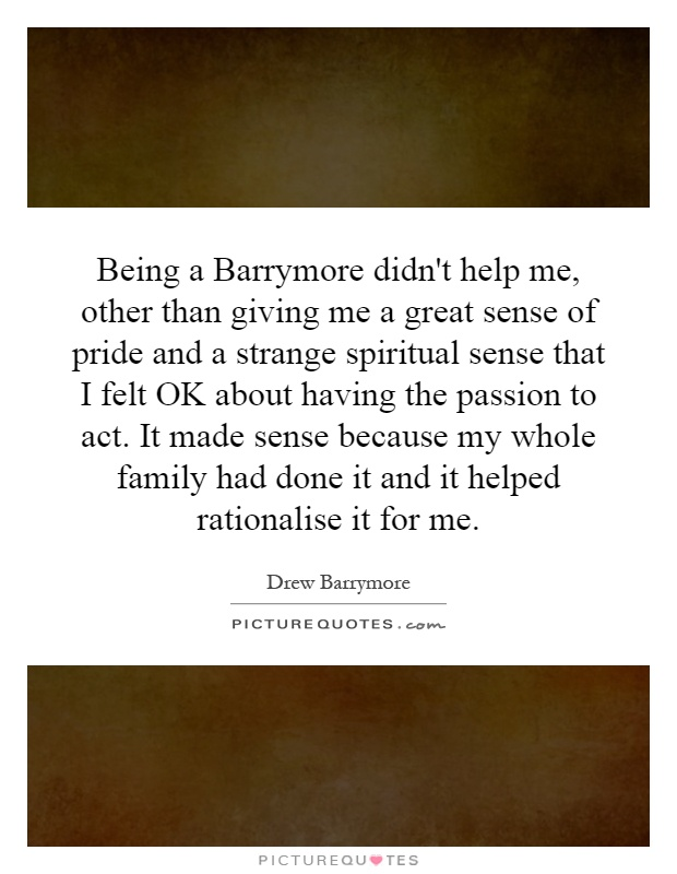 Being a Barrymore didn't help me, other than giving me a great sense of pride and a strange spiritual sense that I felt OK about having the passion to act. It made sense because my whole family had done it and it helped rationalise it for me Picture Quote #1