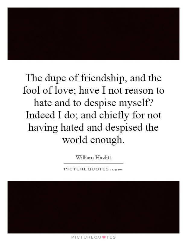 The dupe of friendship, and the fool of love; have I not reason to hate and to despise myself? Indeed I do; and chiefly for not having hated and despised the world enough Picture Quote #1