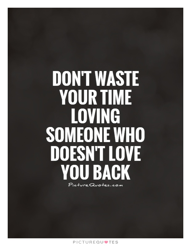 Don't waste your time loving someone who doesn't love you