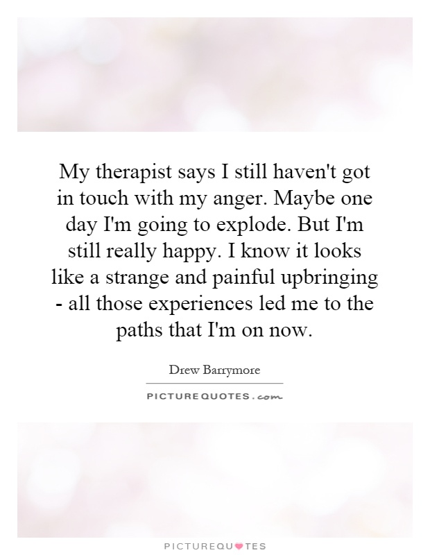 My therapist says I still haven't got in touch with my anger. Maybe one day I'm going to explode. But I'm still really happy. I know it looks like a strange and painful upbringing - all those experiences led me to the paths that I'm on now Picture Quote #1