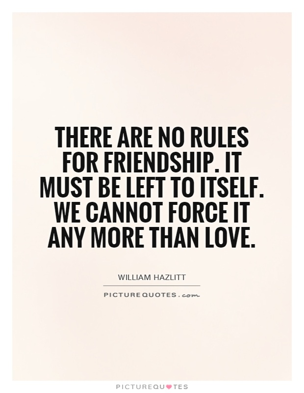 There are no rules for friendship. It must be left to itself. We cannot force it any more than love Picture Quote #1