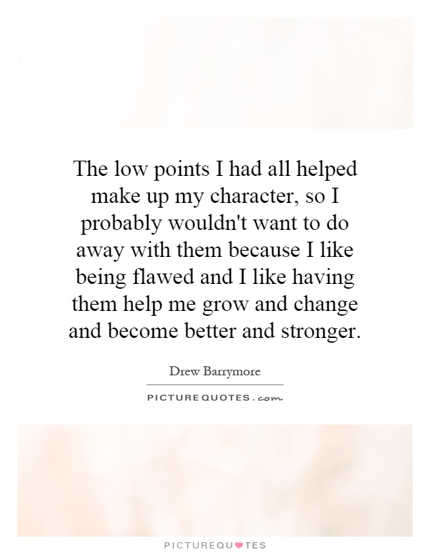 The low points I had all helped make up my character, so I probably wouldn't want to do away with them because I like being flawed and I like having them help me grow and change and become better and stronger Picture Quote #1