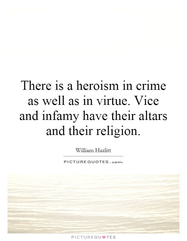There is a heroism in crime as well as in virtue. Vice and infamy have their altars and their religion Picture Quote #1