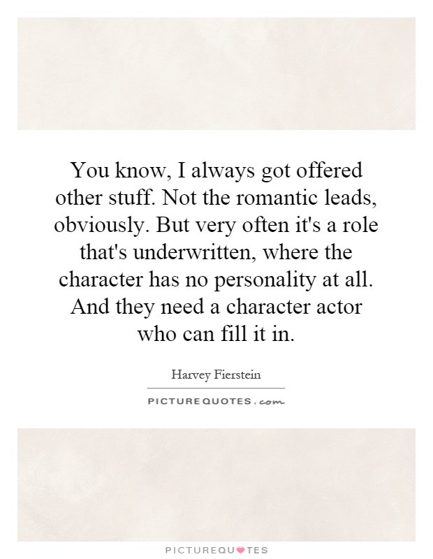 You know, I always got offered other stuff. Not the romantic leads, obviously. But very often it's a role that's underwritten, where the character has no personality at all. And they need a character actor who can fill it in Picture Quote #1