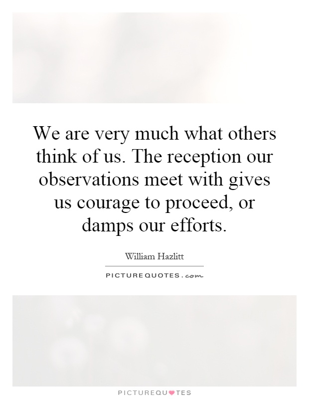We are very much what others think of us. The reception our observations meet with gives us courage to proceed, or damps our efforts Picture Quote #1