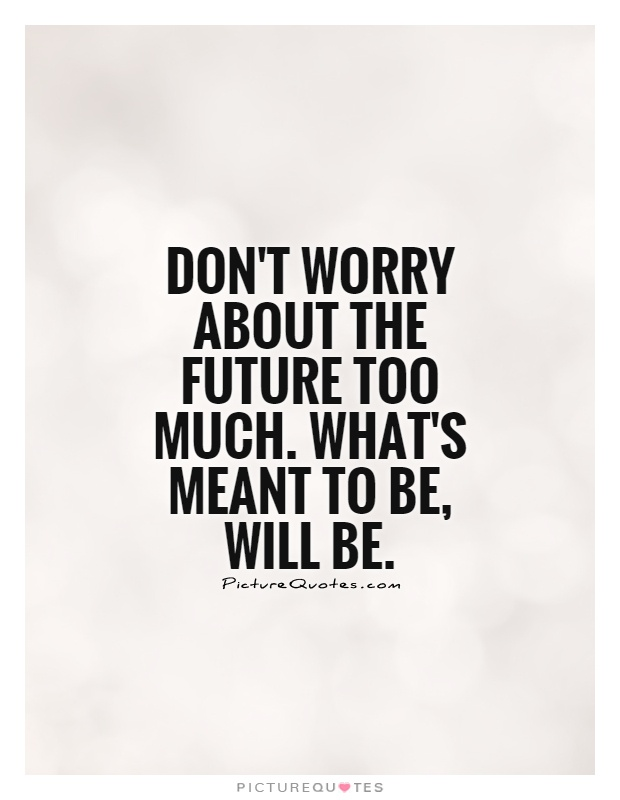 Don't worry about the future too much. What's meant to be, will be Picture Quote #1
