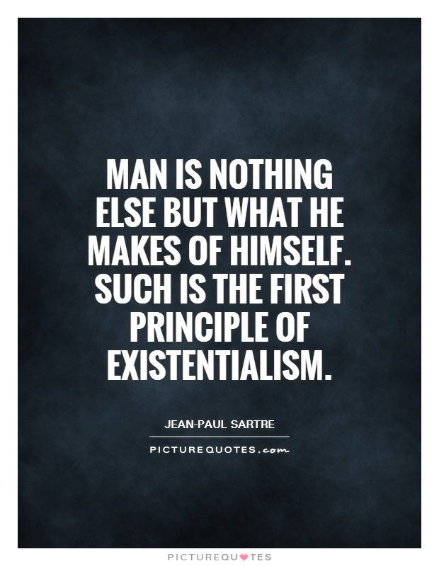 Man is nothing else but what he makes of himself. Such is the first principle of existentialism Picture Quote #1