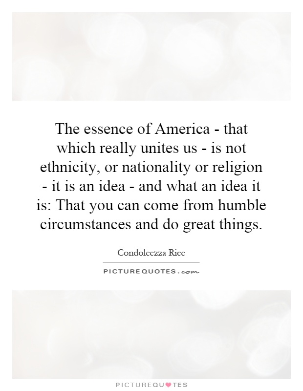 The essence of America - that which really unites us - is not ethnicity, or nationality or religion - it is an idea - and what an idea it is: That you can come from humble circumstances and do great things Picture Quote #1