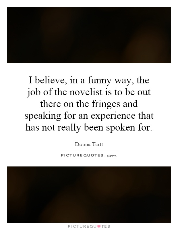 I believe, in a funny way, the job of the novelist is to be out there on the fringes and speaking for an experience that has not really been spoken for Picture Quote #1