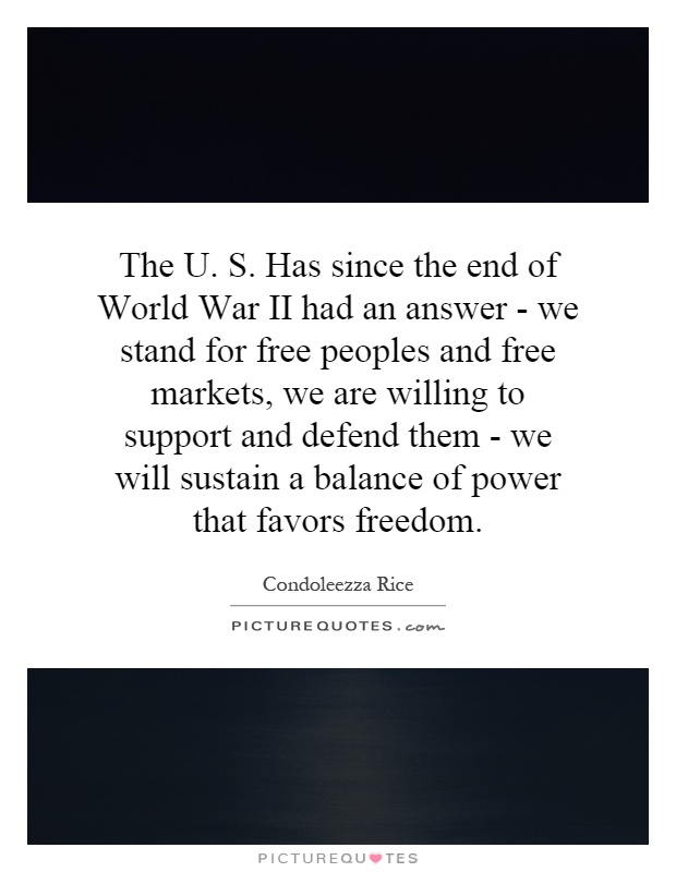 The U. S. Has since the end of World War II had an answer - we stand for free peoples and free markets, we are willing to support and defend them - we will sustain a balance of power that favors freedom Picture Quote #1