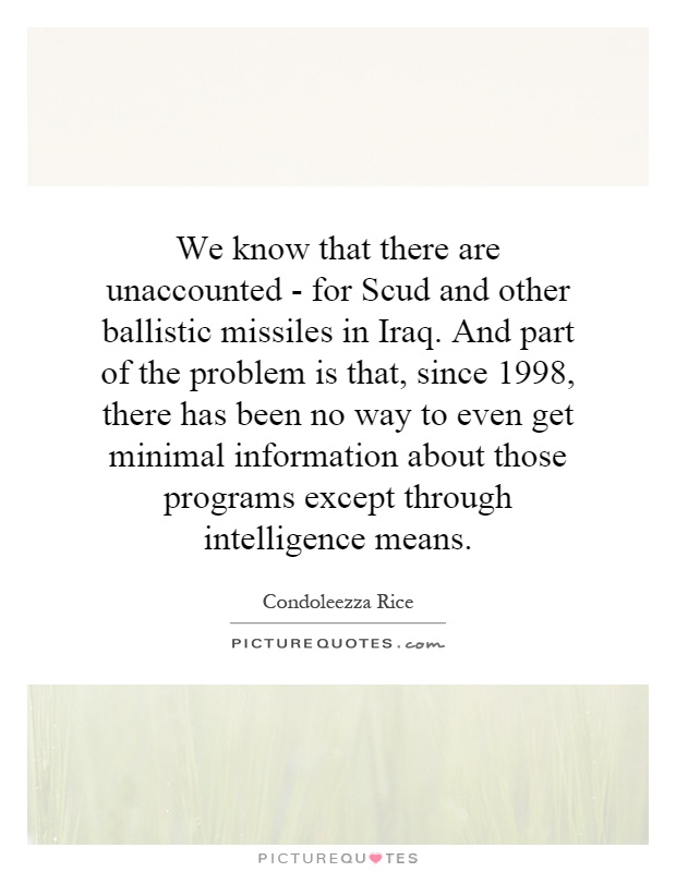 We know that there are unaccounted - for Scud and other ballistic missiles in Iraq. And part of the problem is that, since 1998, there has been no way to even get minimal information about those programs except through intelligence means Picture Quote #1