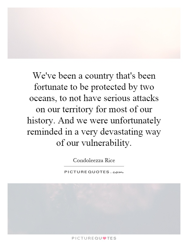 We've been a country that's been fortunate to be protected by two oceans, to not have serious attacks on our territory for most of our history. And we were unfortunately reminded in a very devastating way of our vulnerability Picture Quote #1