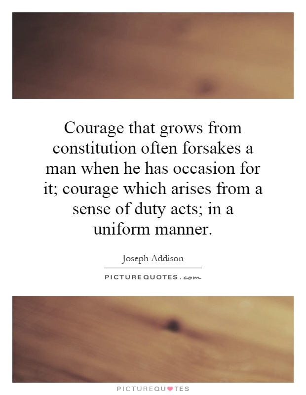 Courage that grows from constitution often forsakes a man when he has occasion for it; courage which arises from a sense of duty acts; in a uniform manner Picture Quote #1