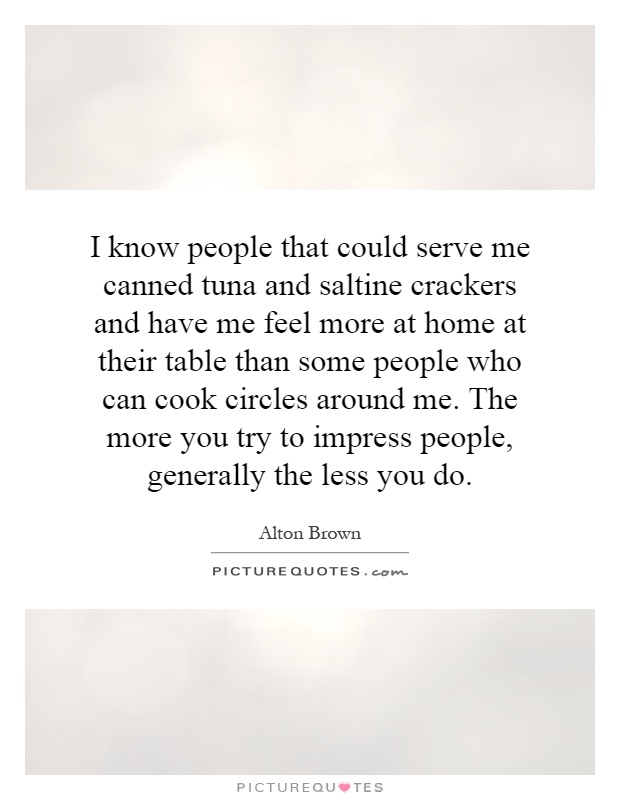 I know people that could serve me canned tuna and saltine crackers and have me feel more at home at their table than some people who can cook circles around me. The more you try to impress people, generally the less you do Picture Quote #1
