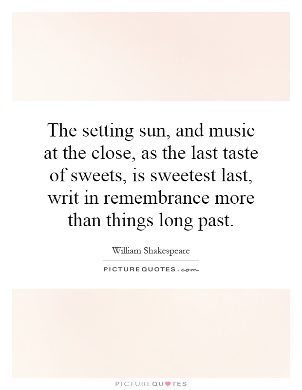 The setting sun, and music at the close, as the last taste of sweets, is sweetest last, writ in remembrance more than things long past Picture Quote #1