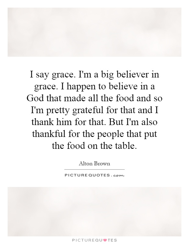I say grace. I'm a big believer in grace. I happen to believe in a God that made all the food and so I'm pretty grateful for that and I thank him for that. But I'm also thankful for the people that put the food on the table Picture Quote #1