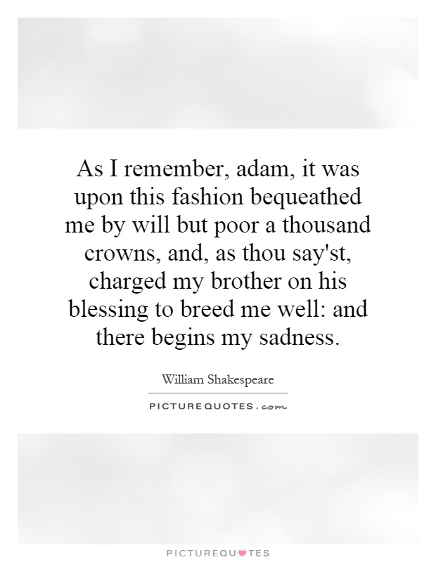 As I remember, adam, it was upon this fashion bequeathed me by will but poor a thousand crowns, and, as thou say'st, charged my brother on his blessing to breed me well: and there begins my sadness Picture Quote #1