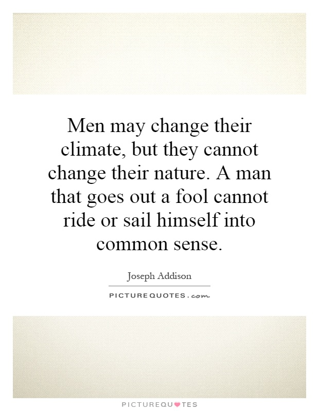 Men may change their climate, but they cannot change their nature. A man that goes out a fool cannot ride or sail himself into common sense Picture Quote #1