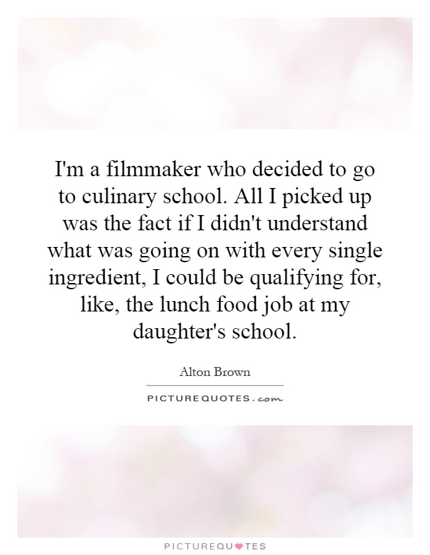 I'm a filmmaker who decided to go to culinary school. All I picked up was the fact if I didn't understand what was going on with every single ingredient, I could be qualifying for, like, the lunch food job at my daughter's school Picture Quote #1