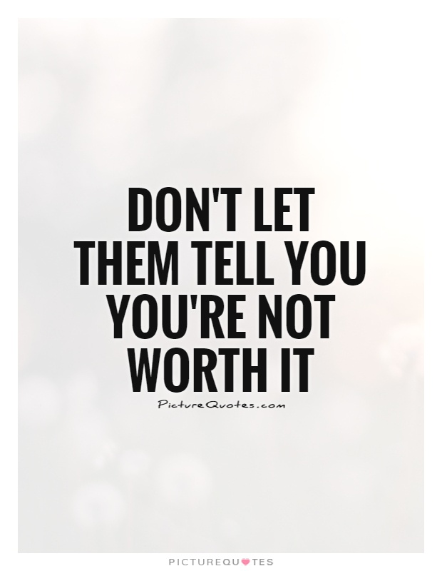 Don't let them tell you you're not worth it Picture Quote #1