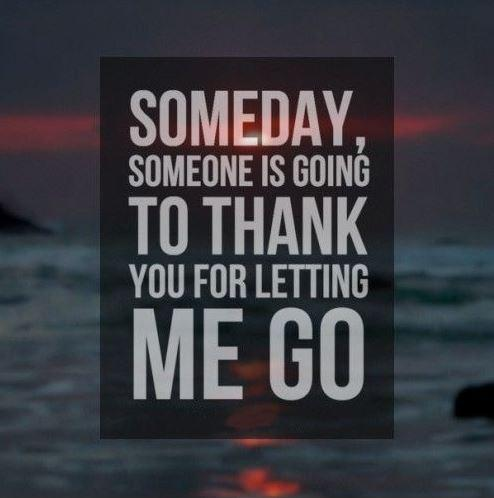 Someday, someone is going to thank you for letting me go Picture Quote #1