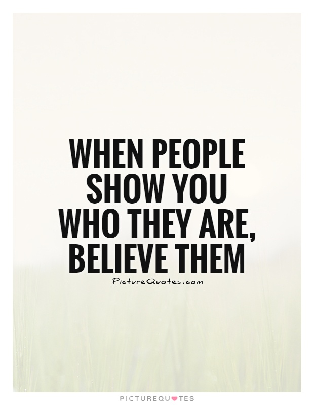 When people show you who they are, believe them Picture Quote #1
