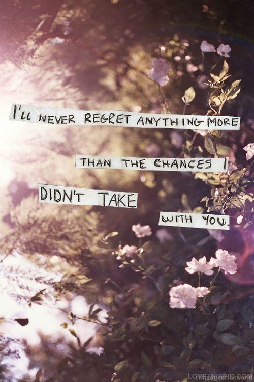 I'll never regret anything more than the chances I didn't take with you Picture Quote #1