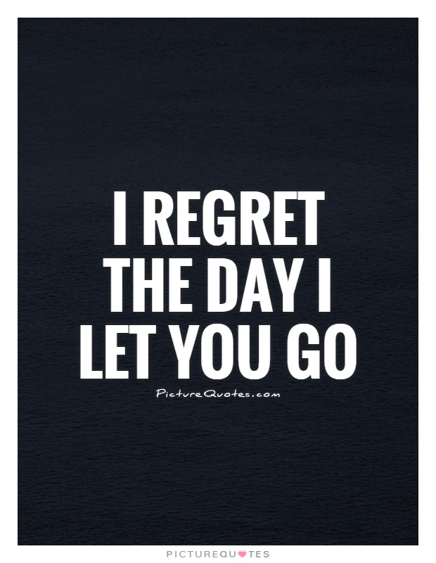 Quotes About Regret In Friendship : I regret the day let you go picture quotes